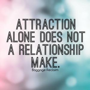 Attraction alone does not a relationship make.