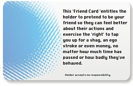The Friend Card. This 'Friend Card 'entitles the holder to pretend to be your friend so they can feel better about their actions and exercise the 'right' to tap you up for a shag, an ego stroke or even money, no matter how much time has passed or how badly they've behaved.