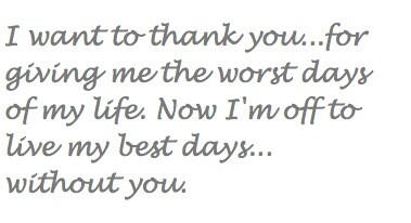 I want to thank you...for giving me the worst days of my life. Now I'm off to live my best days... without you.