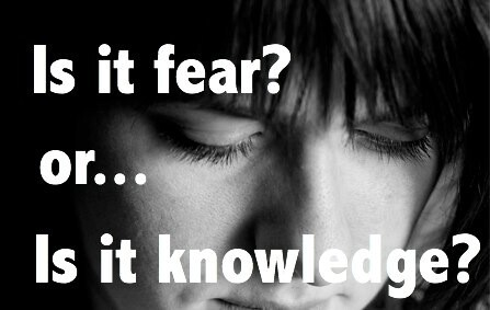 Is it fear? Or, is it knowledge?