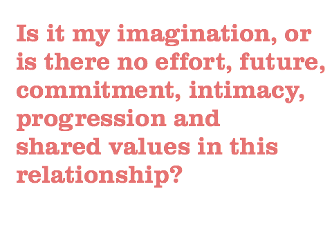 Is it my imagination, or is there no effort, future, commitment, intimacy, progression and shared values in this relationship?
