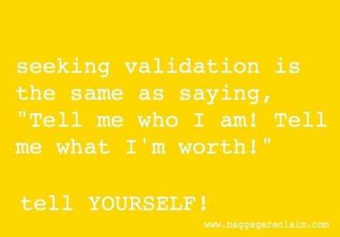 seeking validation is like saying tell me who I am and tell me what I'm worth. Tell yourself!