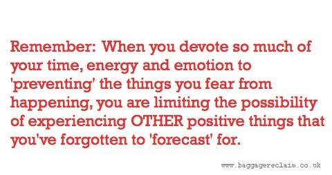 Remember: When you devote so much of your time, energy and emotion to 'preventing' the things you fear from happening, you are limiting the possibility of experiencing OTHER positive things that you've forgotten to 'forecast' for.