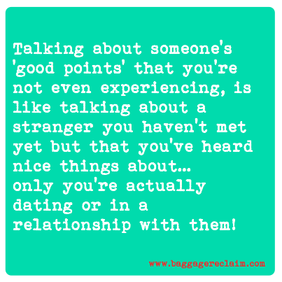 Talking about someone's 'good points' that you're not even experiencing, is like talking about a stranger you haven't met yet but that you've heard nice things about… only you're actually dating or in a relationship with them!