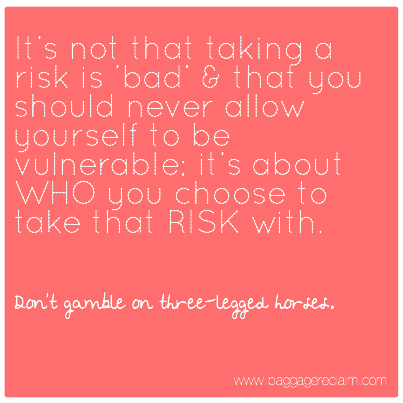 It's not that taking a risk is 'bad' &amp; that you should never allow yourself to be vulnerable; it's about WHO you choose to take that RISK with. 