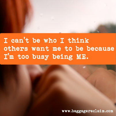 I can't be who I think others want me to be because I'm too busy being ME.