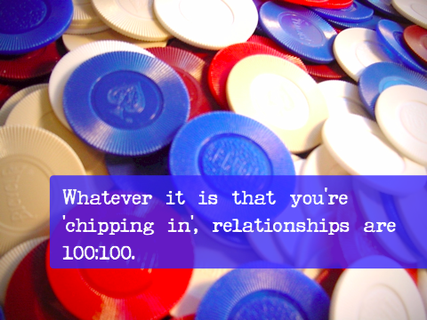 Whatever it is that you're 'chipping in', relationships are 100:100.