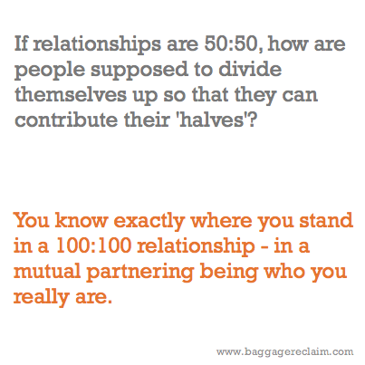 If relationships are 50:50, how are people supposed to divide themselves up so that they can contribute their 'halves'? You know exactly where you stand in a 100:100 relationship - in a mutual partnering being who you really are.