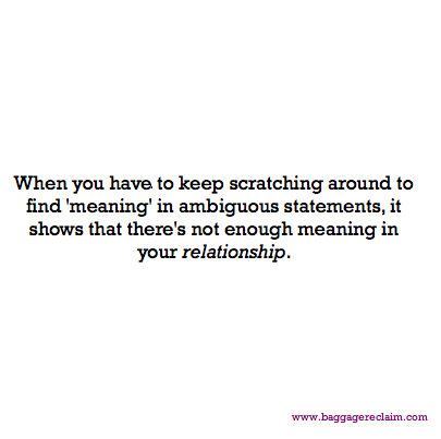 When you have to keep scratching around to find meaning in ambiguous statements, it shows that there's not enough meaning in your relationship.