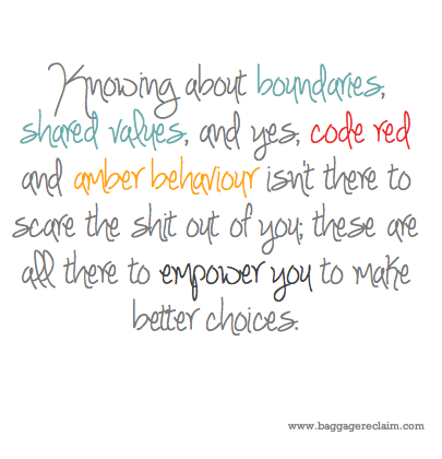 Knowing about boundaries, shared values, and yes, code red and amber behaviour isn't there to scare the shit out of you; these are all there to empower you to make better choices.