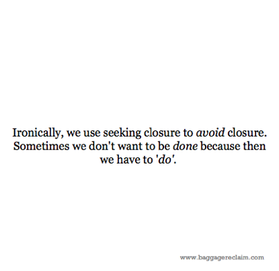 Ironically, we use seeking closure to avoid closure. Sometimes we don't want to be done because then we have to 'do'.