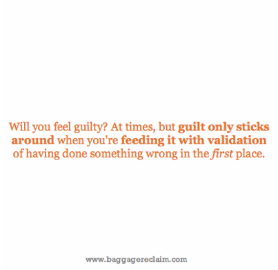Will you feel guilty? At times, but guilt only sticks around when you're feeding it with validation of having done something wrong in the first place.