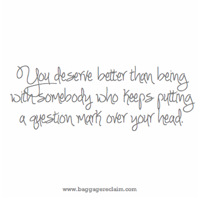 You deserve better than being with somebody who keeps putting a question mark over your head. 