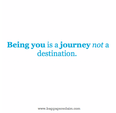 Being you is a journey not a destination.