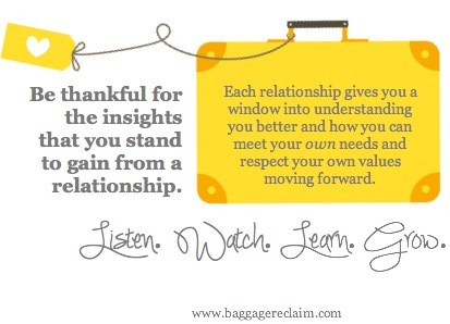 Be thankful for the insights that you stand to gain from a relationship. Life serves us lessons to teach us about where we need to adapt our thinking and behaviour - they keep coming back like Michael Myers in Halloween they've been learned. Every relationship gives you a window into understanding you better and how you can meet your own needs and respect your own values moving forward. Listen. Watch. Learn. Grow.