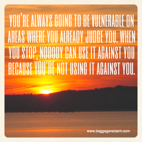 you're always going to be vulnerable on areas where you already judge you. when you stop, nobody can use it against you because you're not using it against you.