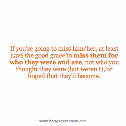 If you're going to miss him/her at least have the good grace to miss them for who they were and are, not who you thought they were (but weren't), or hoped that they'd become.