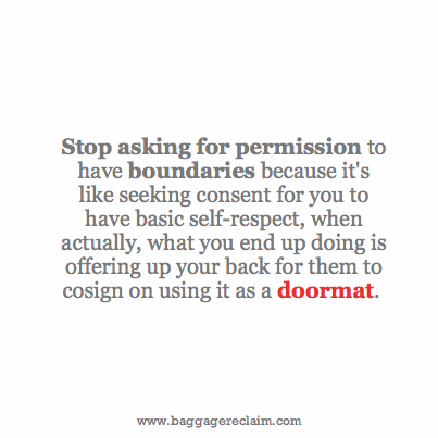 Stop asking for permission to have boundaries because it's like seeking consent for you to have basic self-respect, when actually, what you end up doing is offering up your back for them to cosign on using it as a doormat.