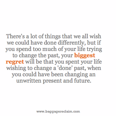 There's a lot of things that we all wish we could have done differently, but if you spend too much of your life trying to change the past, your biggest regret will be that you spent your life wishing to change a 'done' past, when you could have been changing an unwritten present and future.