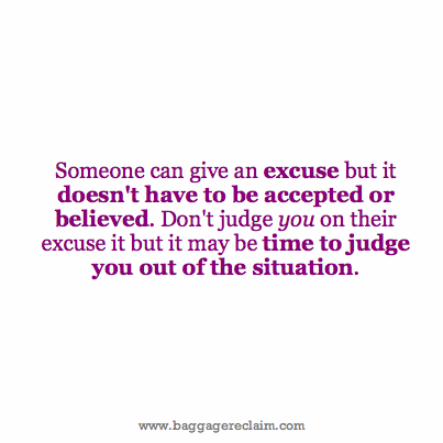 Someone can give an excuse but it doesn't have to be accepted or believed. Don't judge you on their excuse it but it may be time to judge you out of the situation.