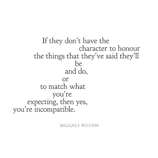 they don't have the character to honour the things that they've said they'll be and do or to match what you're expecting from them, then yes you're incompatible.