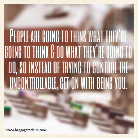 People are going to think what they're going to think and do what they're going to do so instead of controlling the uncontrollable, get on with being you.