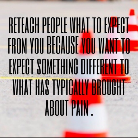 reteach people what to expect from you because you want to expect something different to what has typically brought about pain