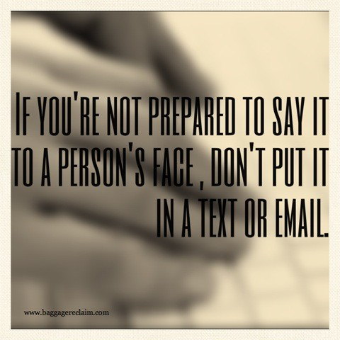 if you're not prepared to say it to a person's face, don't put it in a text or email