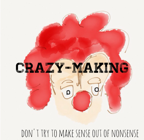 assclown and crazy-making - don't try to make sense out of nonsense