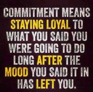 commitment means staying loyal to what you said you were going to do long after the mood you said it in has left you