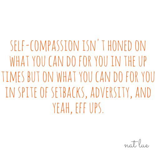 Self-compassion isn't honed by what you can do in the up times but what you can do for you in spite of setbacks, adversity and yeah, eff ups.