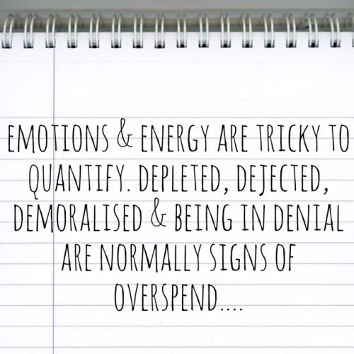 emotions and energy are difficult to quantify. Depleted, dejected, demoralised and in denial are normally signs overspend
