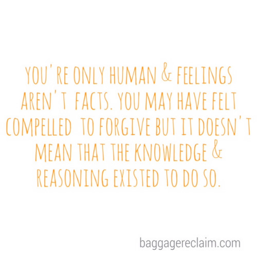 You're only human and feelings aren't facts. You may have felt compelled to forgive but it doesn't mean that the knowledge and reasoning existed to do so.