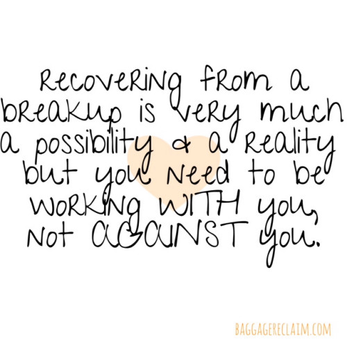 recovering from a breakup is a reality and a possibility but you need to be working WITH you not AGAINST you