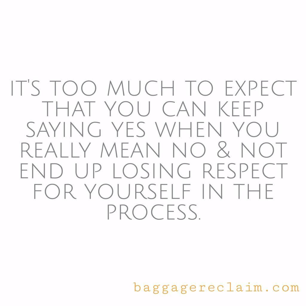It's too much to expect to say yes aL the time and not end up losing respect for yourself in the process