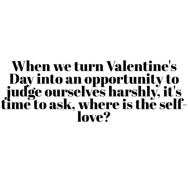 When we use Valentine's Day as an opportunity to judge ourselves harshly, it's time to ask, where is the self-love?