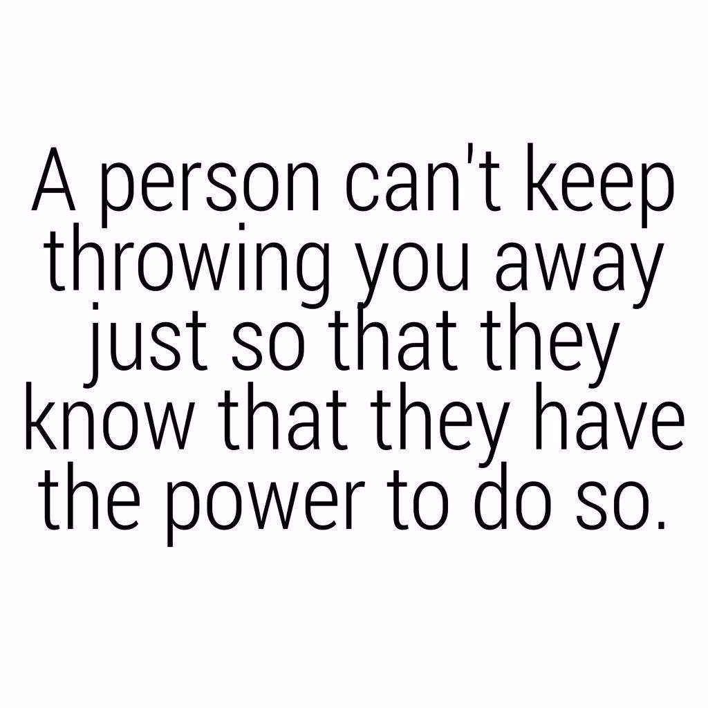 A person can't keep throwing you away just so they can get high off the power to do so.