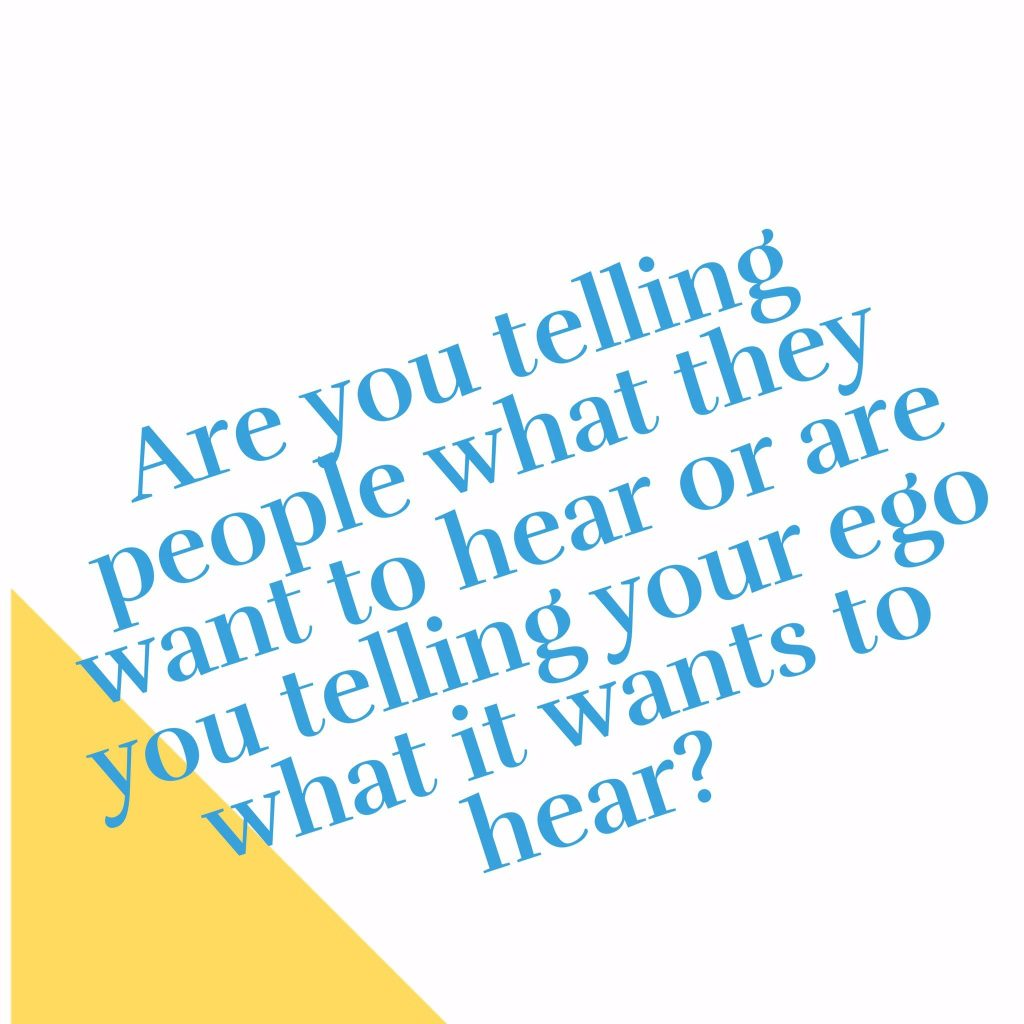 Are you telling people what they want to hear or telling your ego what it wants to hear?