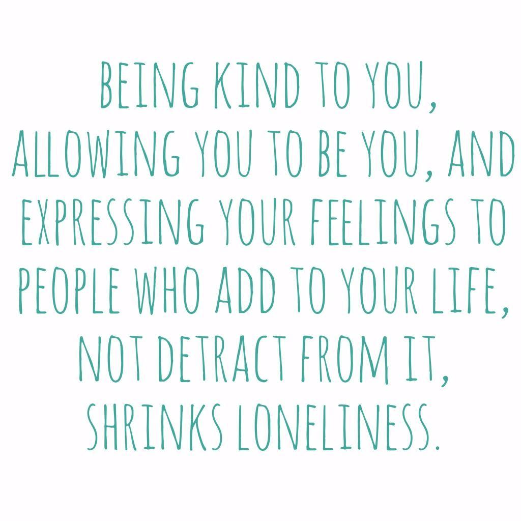 Being kind to you and expressing your feelings to safe people, shrinks loneliness