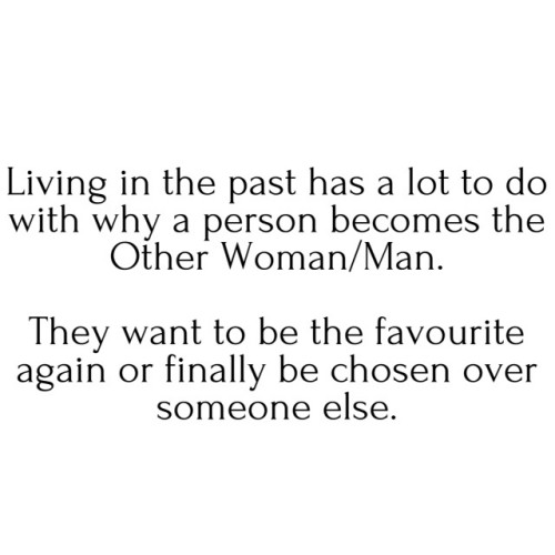 Living in the past has a lot to do with why a person becomes the Other Woman/Man. They want to be the favourite again or finally be chosen over someone else