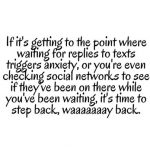 If it's getting to the point where waiting for replies to texts trigers anxiety or you're even checking social networks to see if they've been on there while you've been waiting, it's time to step back, waaaay back