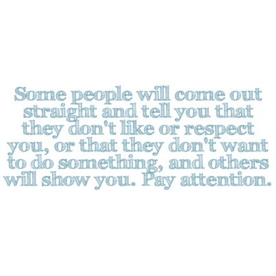 Some people will come out straight and tell you that they don't like or respect you, or that they don't want to do something, and others will show you. Pay attention.