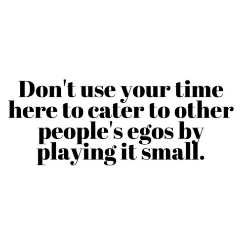 Don't cater to other people's egos by playing it small.