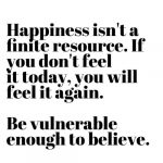 Happiness isn't a finite resource. If you don't feel it today, you will feel it again. Be vulnerable enough to belive. by Natalie Lue