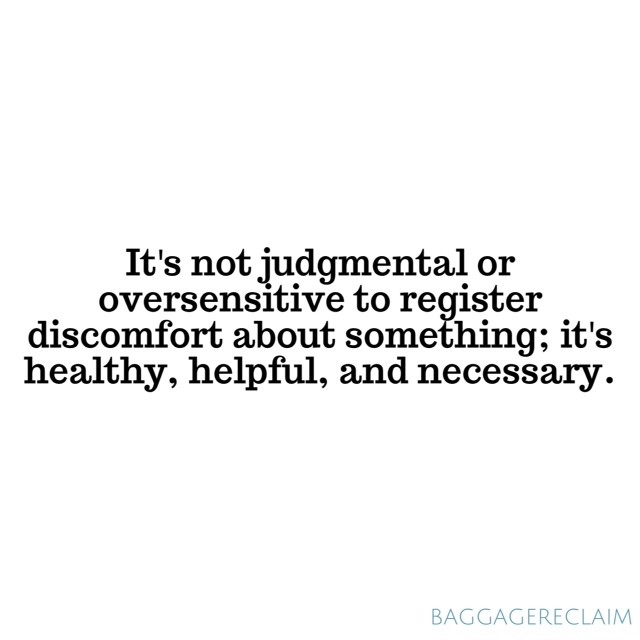 It's not judgmental or oversensitive to register discomfort about something; it's healthy, helpful, and necessary