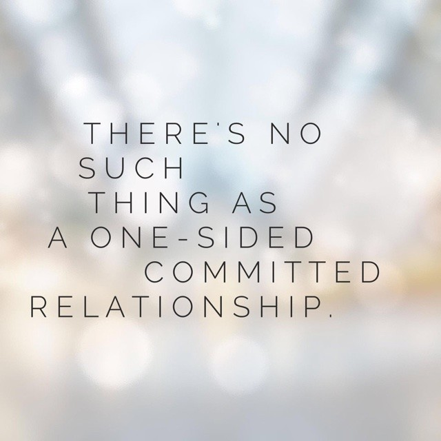 There's no such thing as a one-sided committed relationship.
