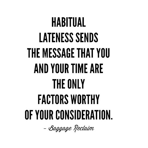 Habitual lateness sends the message that you and your time are the only factors worthy of your consideration