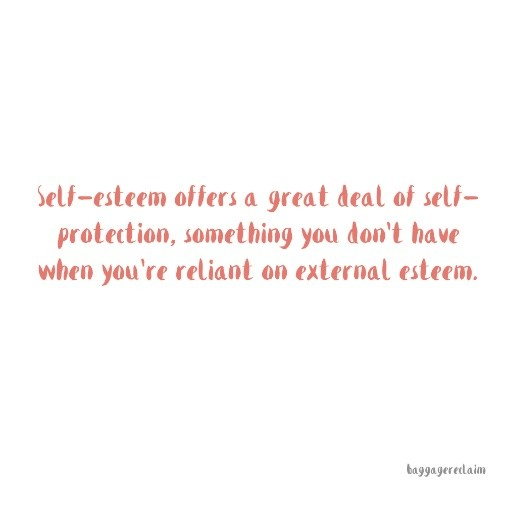 self-esteem offers a great deal of self-protection, something you don't get when you're reliant on external esteem