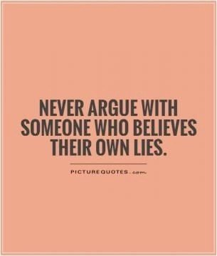NEVER argue with someone who believes their own lies