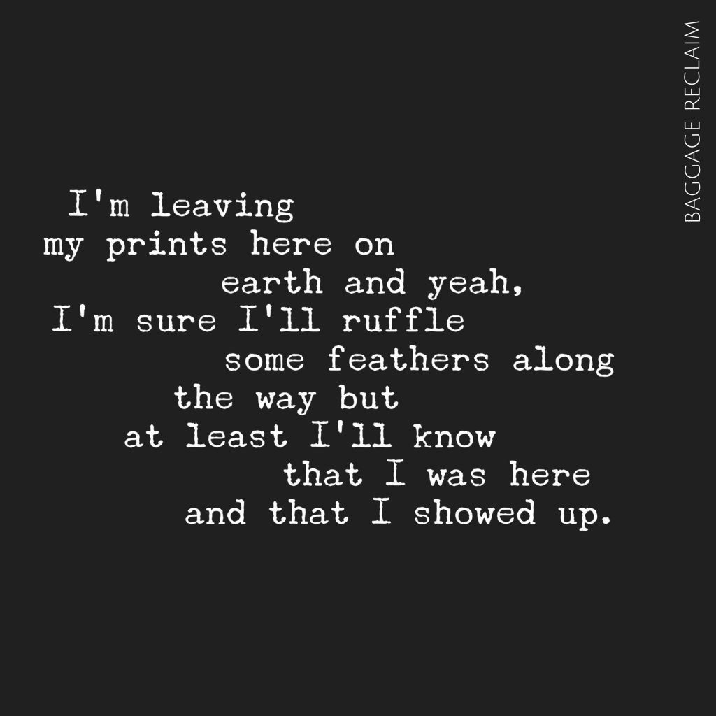 I'm leaving my prints here on earth and yeah, I'm sure I'll ruffle some feathers along the way but at least I'll know that I was here and that I showed up.